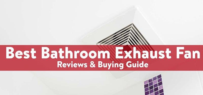 The Best Bathroom Exhaust Fan Purchasing Guide
